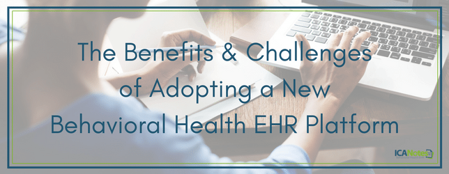 The Benefits & Challenges of Adopting a New Behavioral Health EHR Platform ICANotes Behavioral Health EHR Software
