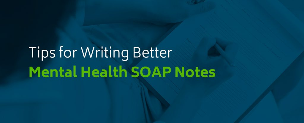 Tips for Writing Better Mental Health SOAP Notes Edit