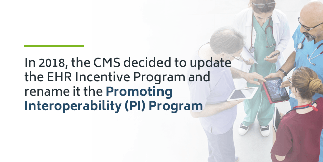 The EHR Incentive Program was renamed the Promoting Interoperability (PI) Program in 2018