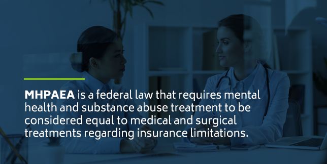 MHPAEA is a federal law that requires mental health and substance abuse treatment to be considered equal to medical and surgical treatments regarding insurance limitations