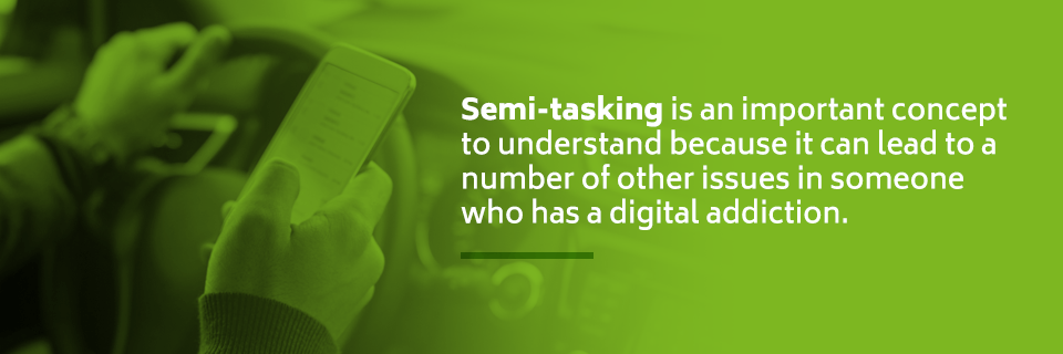 Semi-tasking is important to understand because it can lead to a number of other issues for people who have a digital addiction.