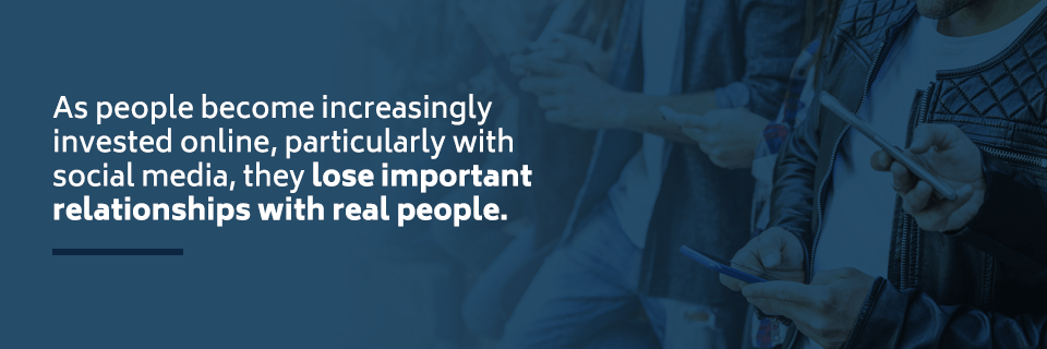 As people become increasingly invested online, particularly with social media, they lose important relationships with real people.