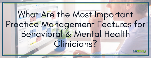 What Are the Most Important Practice Management Features for Behavioral and Mental Health Clinicians?
