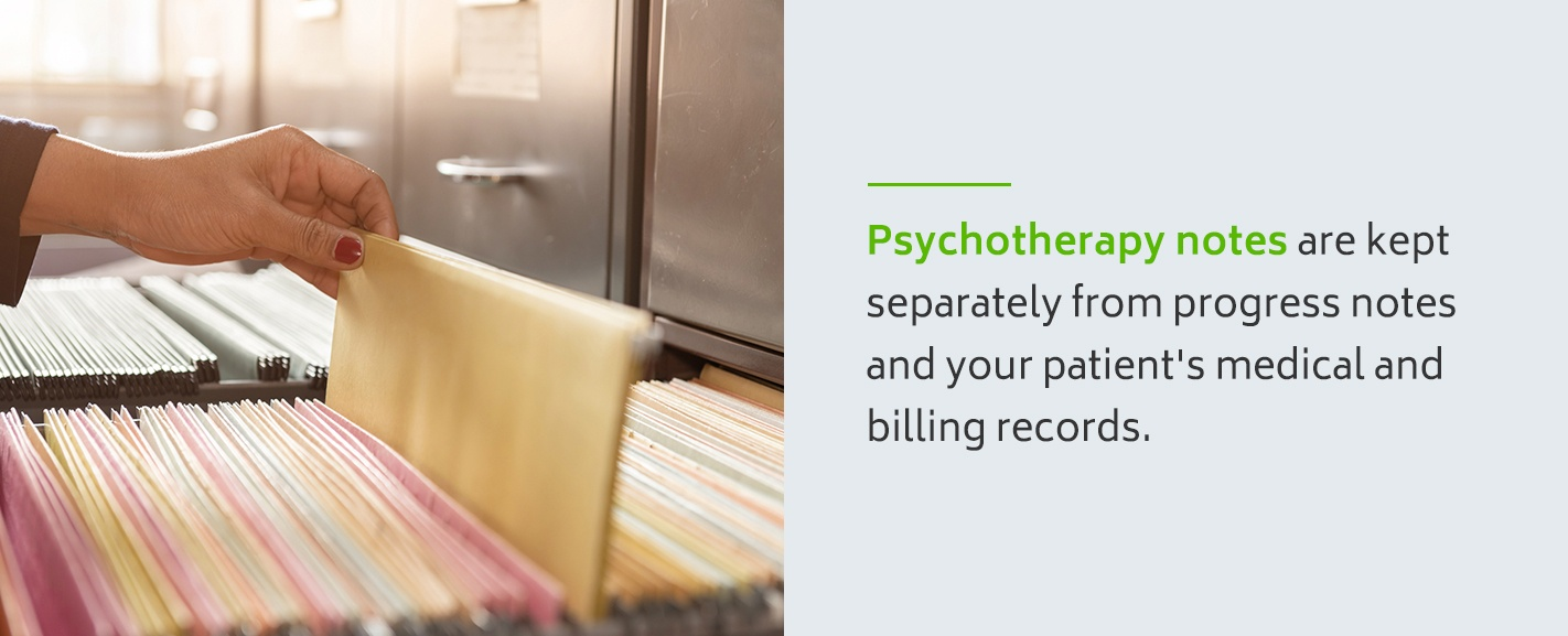 Psychotherapy notes are kept separately from progress notes and your patient's medical and billing records.