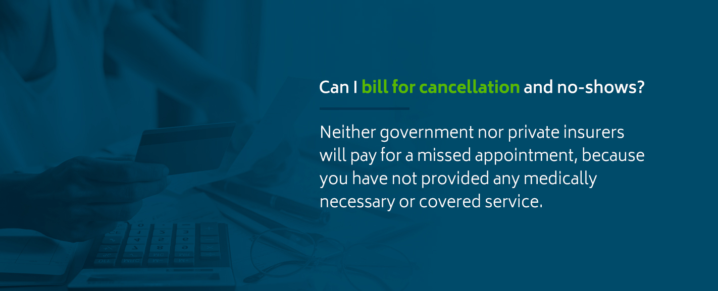 Neither government nor private insurers will pay for a missed appointment because you have not provided any medically necessary or covered service.