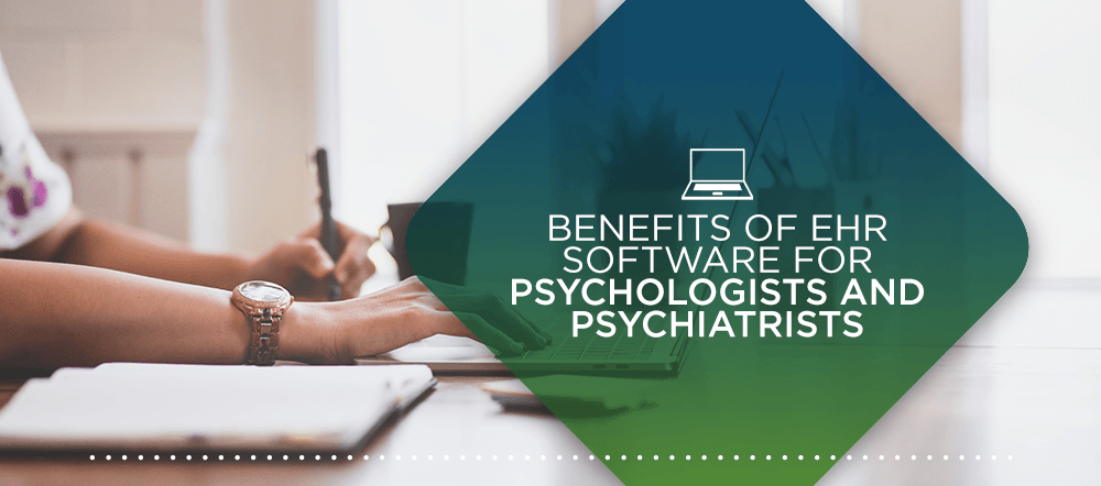 Benefits of EHR Software for Psychologists and Psychiatrists