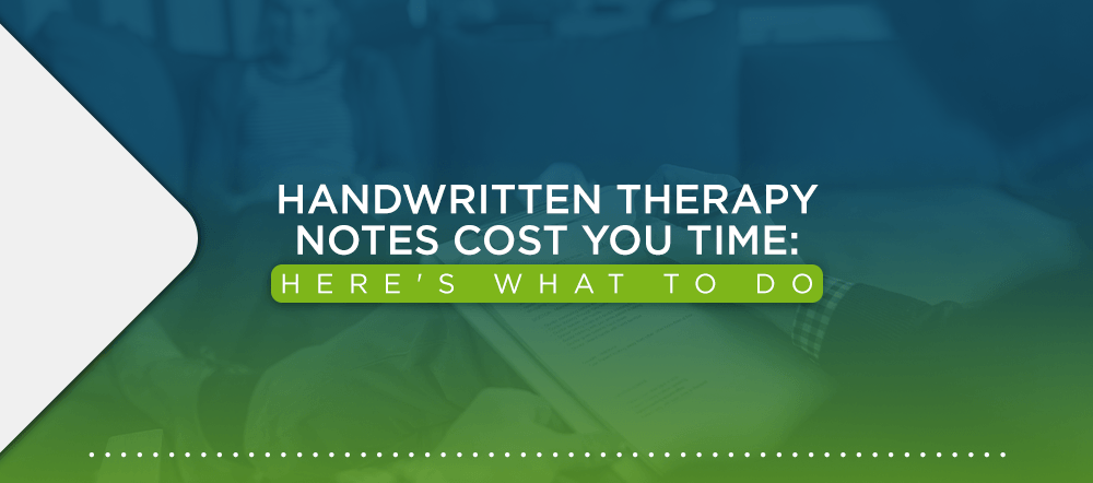 Handwritten Therapy Notes are Costing You Time: Here's What to Do