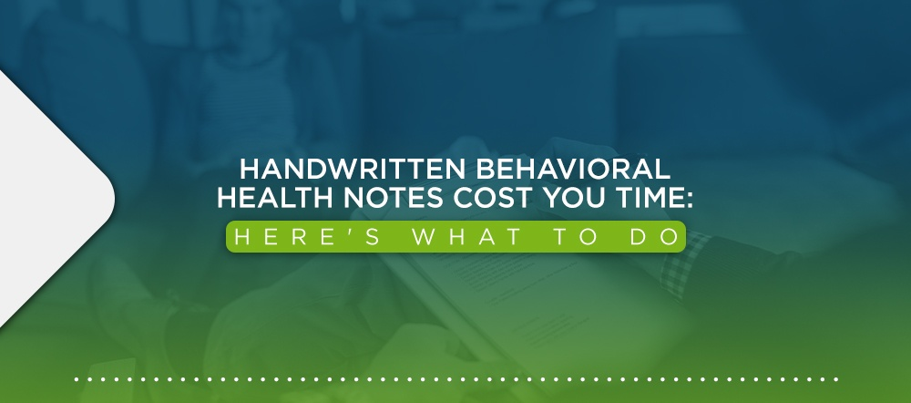 Handwritten Behavioral Health Notes are Costing You Time: Here's What to Do
