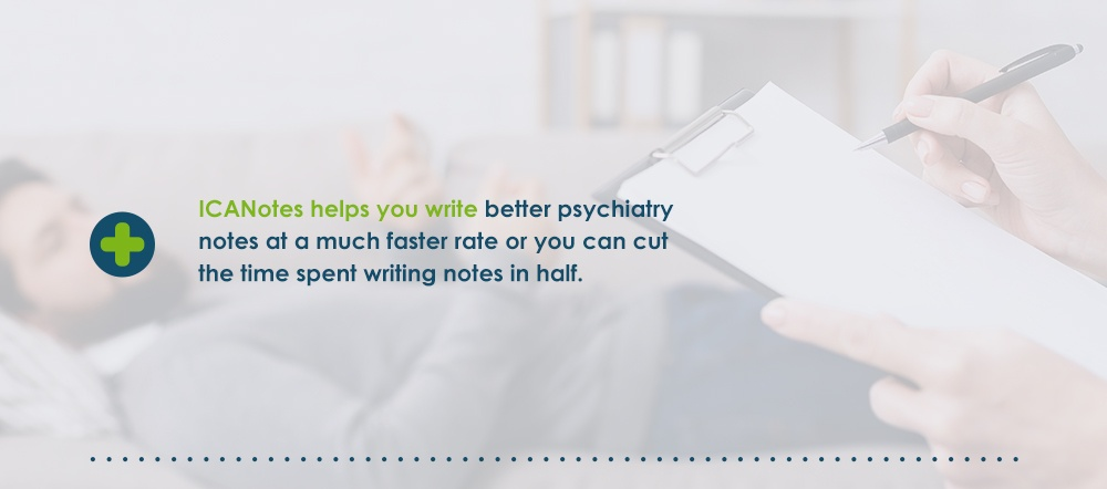 ICANotes helps you write better psychiatry notes at a much faster rate. Cut the time you spend on writing notes in half.