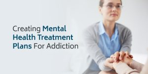 Creating Mental Health Treatment Plans for Addiction