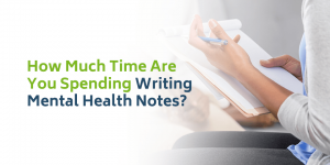 How Much Time Are You Spending Writing Mental Health Notes?