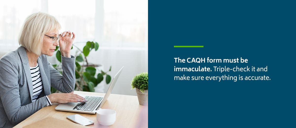 The CAQH form must be immaculate. Triple-check it and make sure everything is accurate.